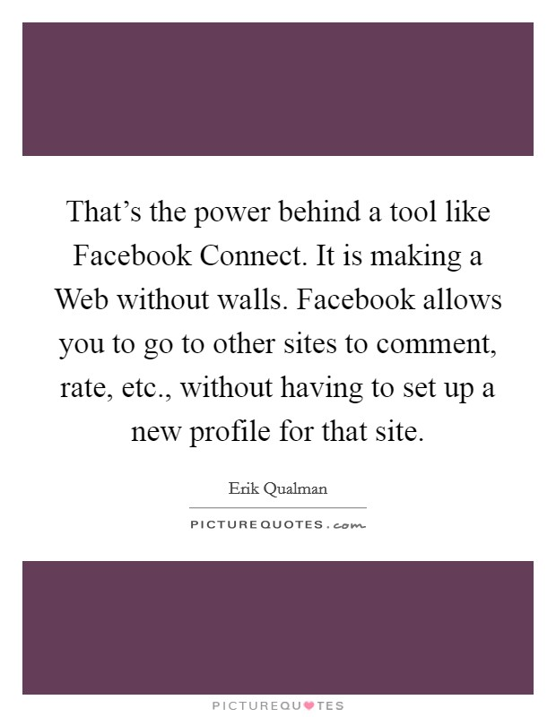 That's the power behind a tool like Facebook Connect. It is making a Web without walls. Facebook allows you to go to other sites to comment, rate, etc., without having to set up a new profile for that site Picture Quote #1