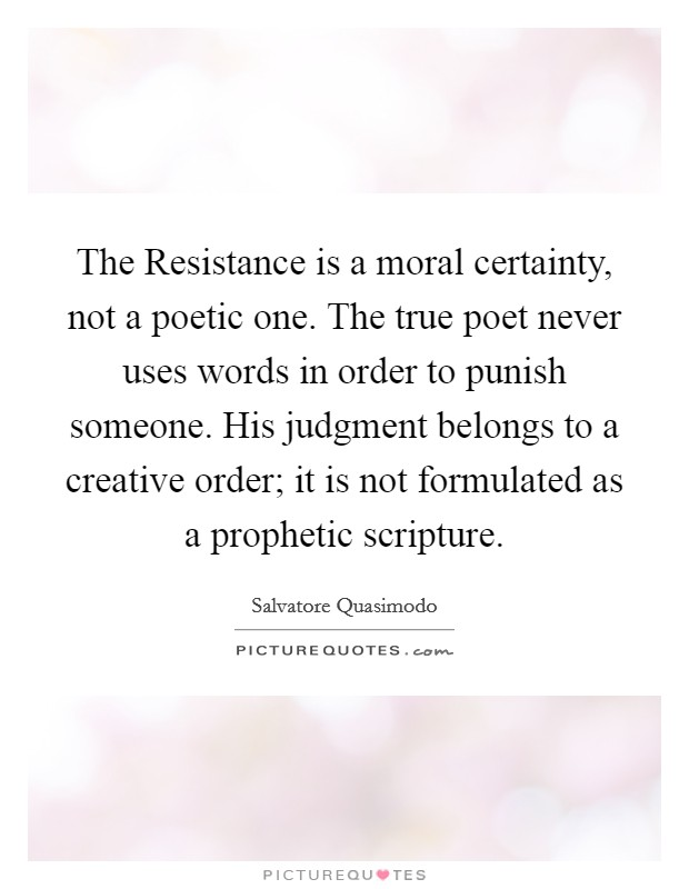The Resistance is a moral certainty, not a poetic one. The true poet never uses words in order to punish someone. His judgment belongs to a creative order; it is not formulated as a prophetic scripture Picture Quote #1