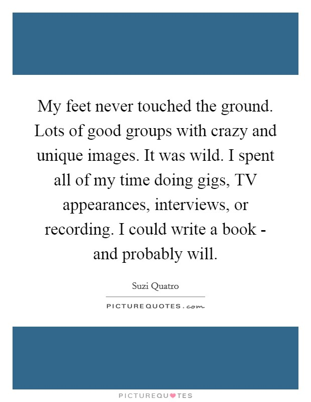 My feet never touched the ground. Lots of good groups with crazy and unique images. It was wild. I spent all of my time doing gigs, TV appearances, interviews, or recording. I could write a book - and probably will Picture Quote #1