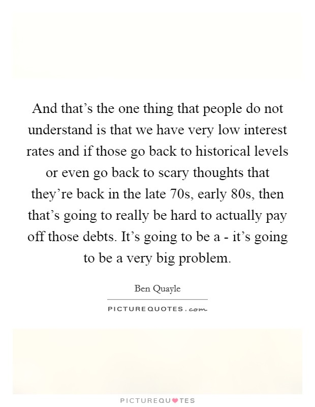 And that's the one thing that people do not understand is that we have very low interest rates and if those go back to historical levels or even go back to scary thoughts that they're back in the late  70s, early  80s, then that's going to really be hard to actually pay off those debts. It's going to be a - it's going to be a very big problem Picture Quote #1