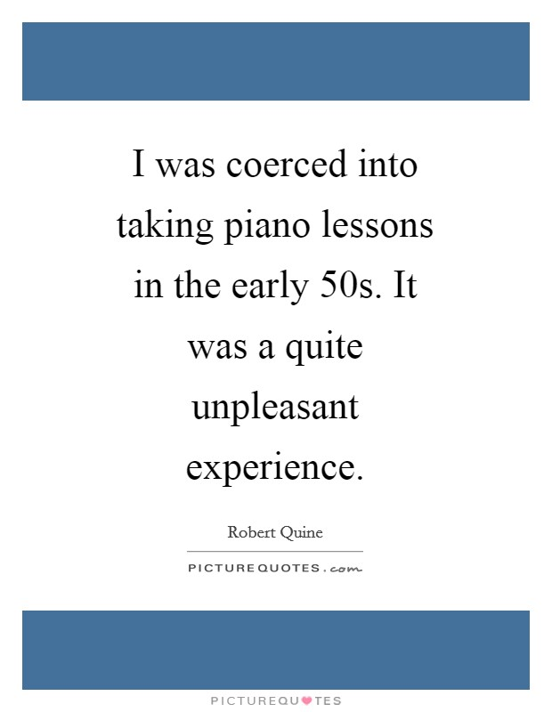 I was coerced into taking piano lessons in the early  50s. It was a quite unpleasant experience Picture Quote #1