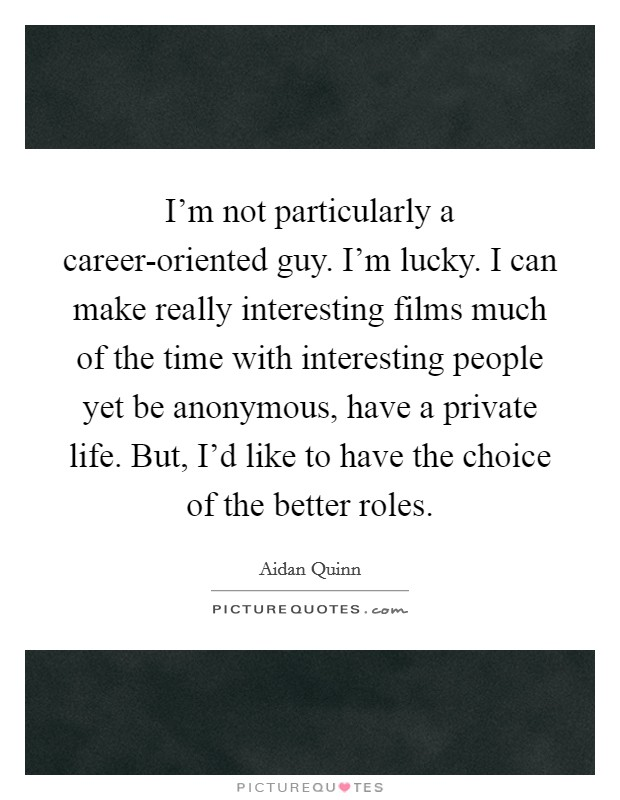 I'm not particularly a career-oriented guy. I'm lucky. I can make really interesting films much of the time with interesting people yet be anonymous, have a private life. But, I'd like to have the choice of the better roles Picture Quote #1