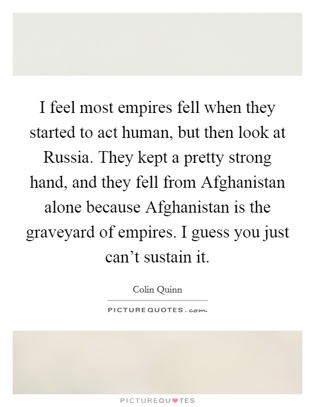 I feel most empires fell when they started to act human, but then look at Russia. They kept a pretty strong hand, and they fell from Afghanistan alone because Afghanistan is the graveyard of empires. I guess you just can't sustain it Picture Quote #1