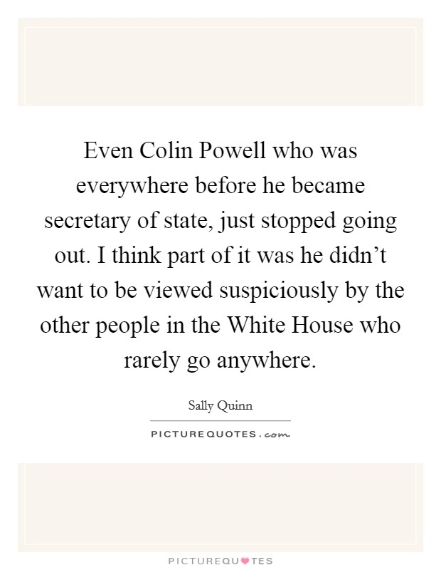 Even Colin Powell who was everywhere before he became secretary of state, just stopped going out. I think part of it was he didn't want to be viewed suspiciously by the other people in the White House who rarely go anywhere Picture Quote #1