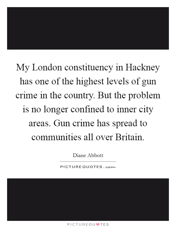 My London constituency in Hackney has one of the highest levels of gun crime in the country. But the problem is no longer confined to inner city areas. Gun crime has spread to communities all over Britain Picture Quote #1