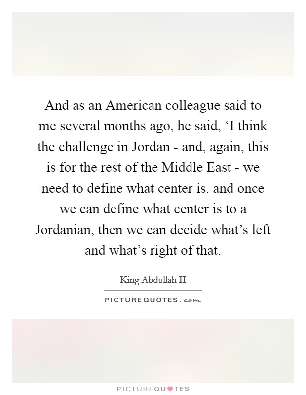 And as an American colleague said to me several months ago, he said, 'I think the challenge in Jordan - and, again, this is for the rest of the Middle East - we need to define what center is. and once we can define what center is to a Jordanian, then we can decide what's left and what's right of that Picture Quote #1