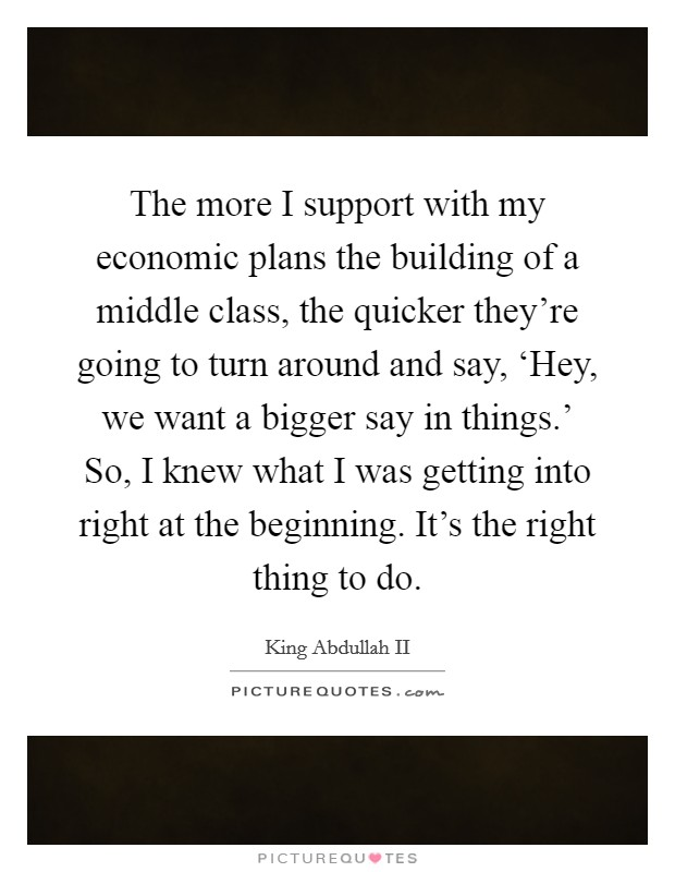 The more I support with my economic plans the building of a middle class, the quicker they're going to turn around and say, 'Hey, we want a bigger say in things.' So, I knew what I was getting into right at the beginning. It's the right thing to do Picture Quote #1