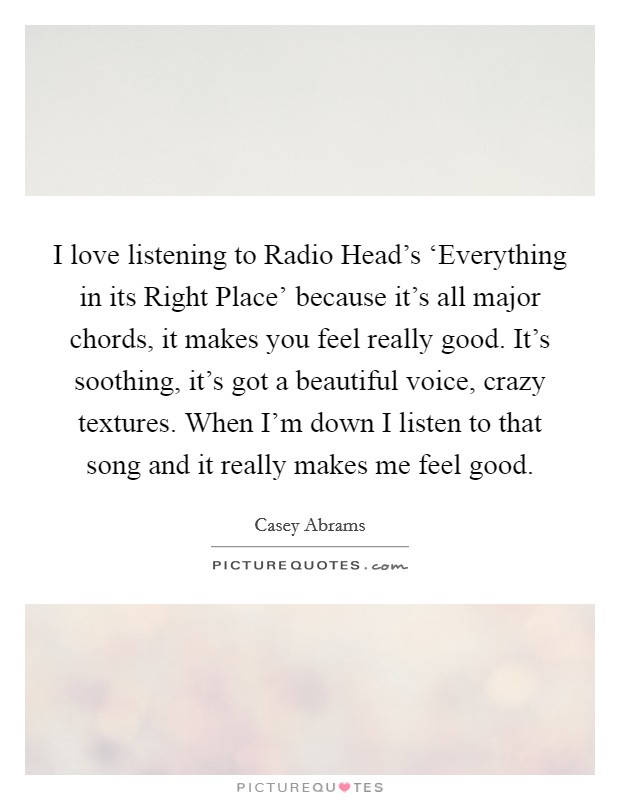 I love listening to Radio Head's 'Everything in its Right Place' because it's all major chords, it makes you feel really good. It's soothing, it's got a beautiful voice, crazy textures. When I'm down I listen to that song and it really makes me feel good Picture Quote #1