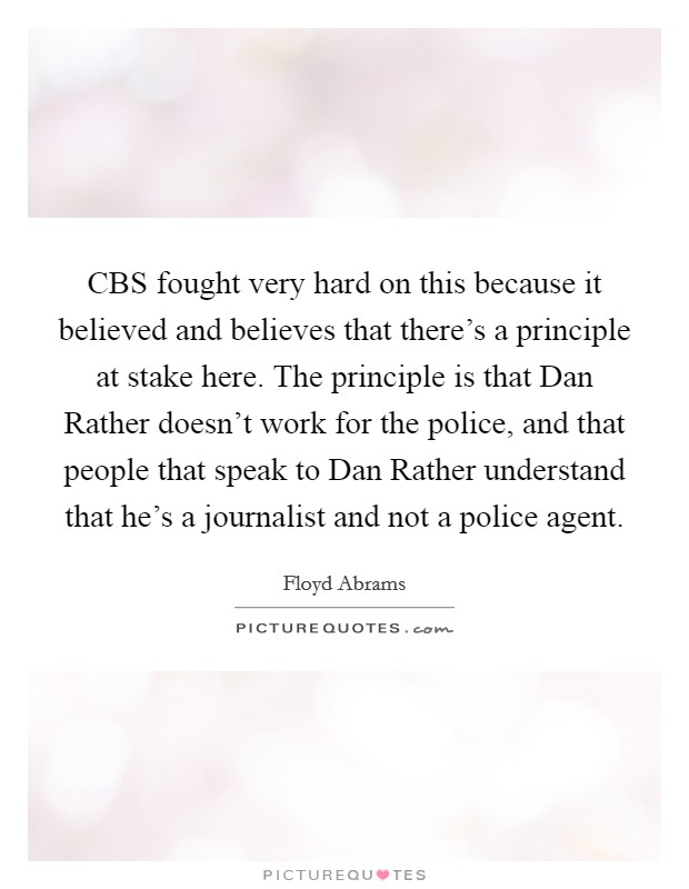CBS fought very hard on this because it believed and believes that there's a principle at stake here. The principle is that Dan Rather doesn't work for the police, and that people that speak to Dan Rather understand that he's a journalist and not a police agent Picture Quote #1