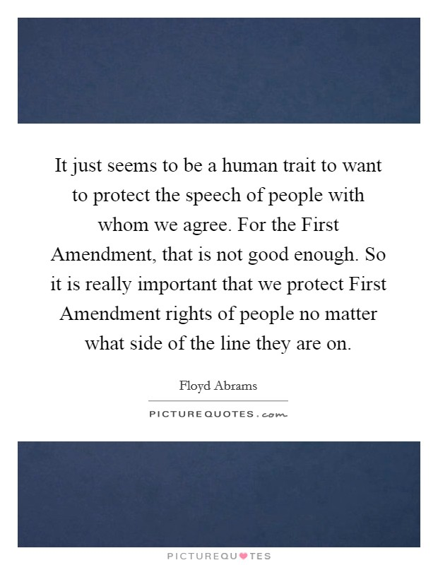 It just seems to be a human trait to want to protect the speech of people with whom we agree. For the First Amendment, that is not good enough. So it is really important that we protect First Amendment rights of people no matter what side of the line they are on Picture Quote #1
