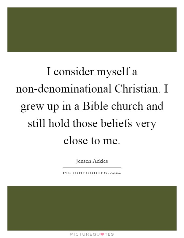 I consider myself a non-denominational Christian. I grew up in a Bible church and still hold those beliefs very close to me Picture Quote #1