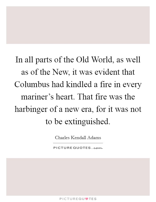 In all parts of the Old World, as well as of the New, it was evident that Columbus had kindled a fire in every mariner's heart. That fire was the harbinger of a new era, for it was not to be extinguished Picture Quote #1