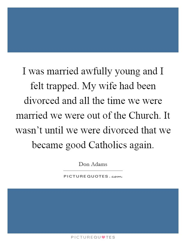 I was married awfully young and I felt trapped. My wife had been divorced and all the time we were married we were out of the Church. It wasn't until we were divorced that we became good Catholics again Picture Quote #1