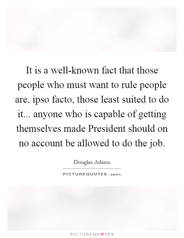 It is a well-known fact that those people who must want to rule people are, ipso facto, those least suited to do it... anyone who is capable of getting themselves made President should on no account be allowed to do the job Picture Quote #1