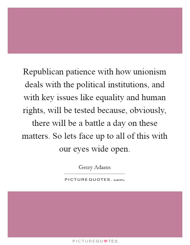 Republican patience with how unionism deals with the political institutions, and with key issues like equality and human rights, will be tested because, obviously, there will be a battle a day on these matters. So lets face up to all of this with our eyes wide open Picture Quote #1