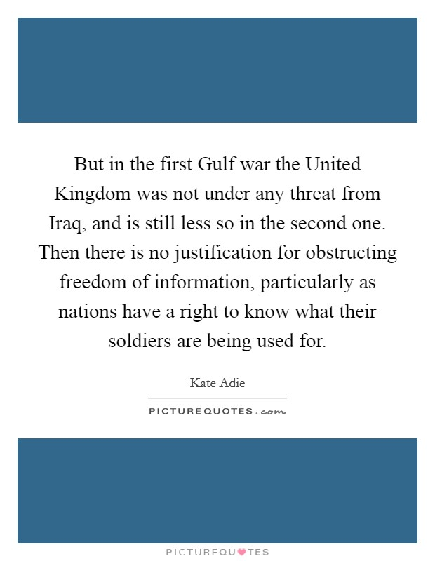 But in the first Gulf war the United Kingdom was not under any threat from Iraq, and is still less so in the second one. Then there is no justification for obstructing freedom of information, particularly as nations have a right to know what their soldiers are being used for Picture Quote #1