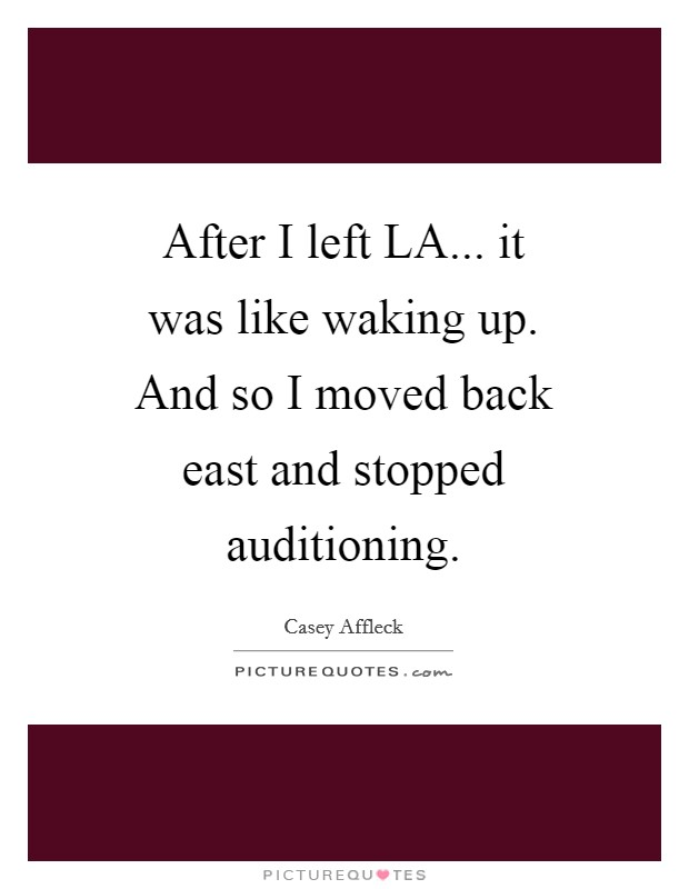 After I left LA... it was like waking up. And so I moved back east and stopped auditioning Picture Quote #1