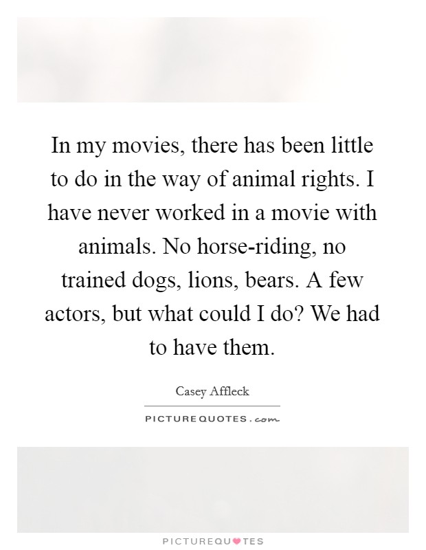 In my movies, there has been little to do in the way of animal rights. I have never worked in a movie with animals. No horse-riding, no trained dogs, lions, bears. A few actors, but what could I do? We had to have them Picture Quote #1