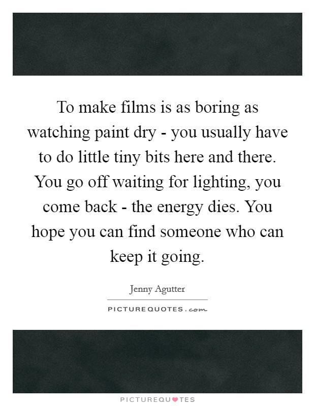 To make films is as boring as watching paint dry - you usually have to do little tiny bits here and there. You go off waiting for lighting, you come back - the energy dies. You hope you can find someone who can keep it going Picture Quote #1