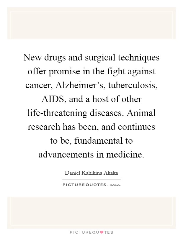 New drugs and surgical techniques offer promise in the fight against cancer, Alzheimer's, tuberculosis, AIDS, and a host of other life-threatening diseases. Animal research has been, and continues to be, fundamental to advancements in medicine Picture Quote #1