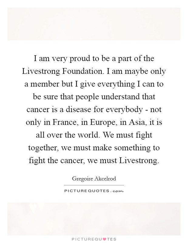 I am very proud to be a part of the Livestrong Foundation. I am maybe only a member but I give everything I can to be sure that people understand that cancer is a disease for everybody - not only in France, in Europe, in Asia, it is all over the world. We must fight together, we must make something to fight the cancer, we must Livestrong Picture Quote #1