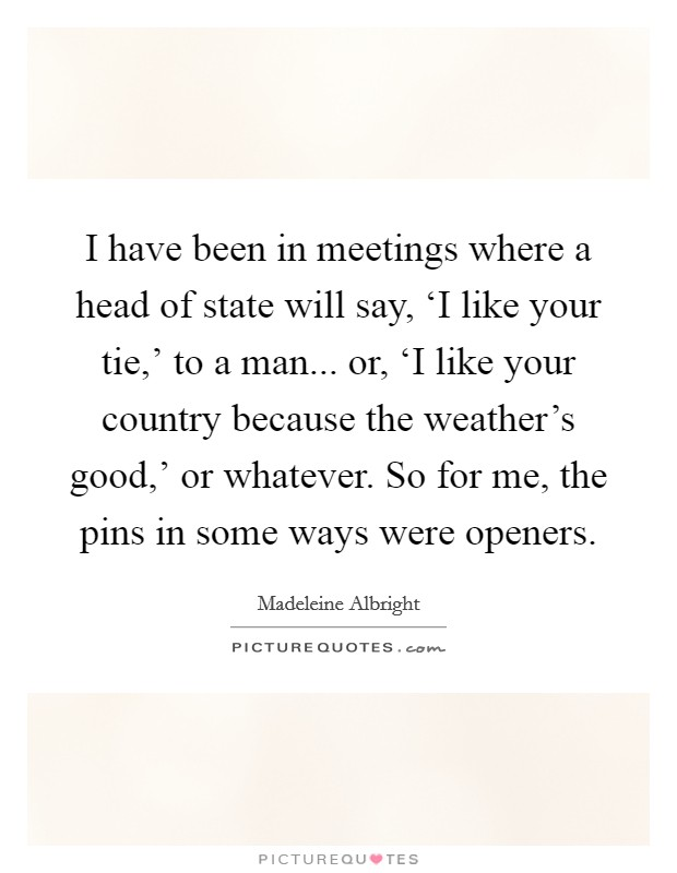 I have been in meetings where a head of state will say, 'I like your tie,' to a man... or, 'I like your country because the weather's good,' or whatever. So for me, the pins in some ways were openers Picture Quote #1