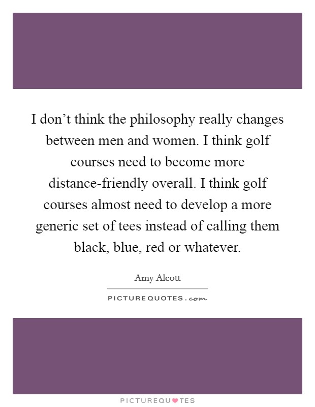 I don't think the philosophy really changes between men and women. I think golf courses need to become more distance-friendly overall. I think golf courses almost need to develop a more generic set of tees instead of calling them black, blue, red or whatever Picture Quote #1