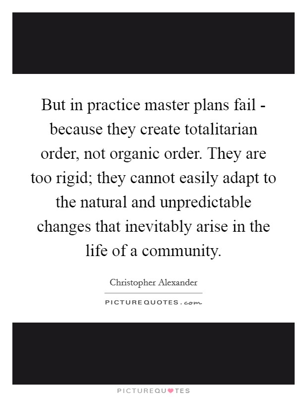 But in practice master plans fail - because they create totalitarian order, not organic order. They are too rigid; they cannot easily adapt to the natural and unpredictable changes that inevitably arise in the life of a community Picture Quote #1