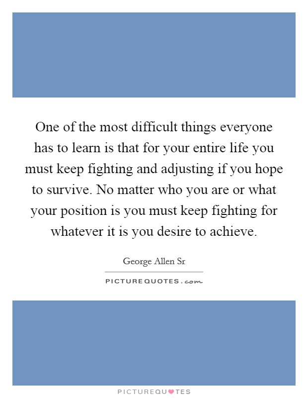 One of the most difficult things everyone has to learn is that for your entire life you must keep fighting and adjusting if you hope to survive. No matter who you are or what your position is you must keep fighting for whatever it is you desire to achieve Picture Quote #1