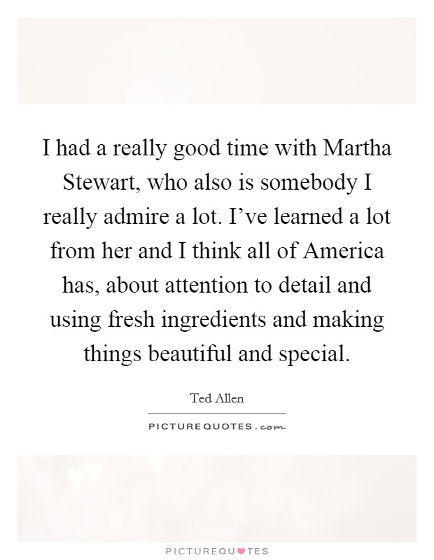 I had a really good time with Martha Stewart, who also is somebody I really admire a lot. I've learned a lot from her and I think all of America has, about attention to detail and using fresh ingredients and making things beautiful and special Picture Quote #1