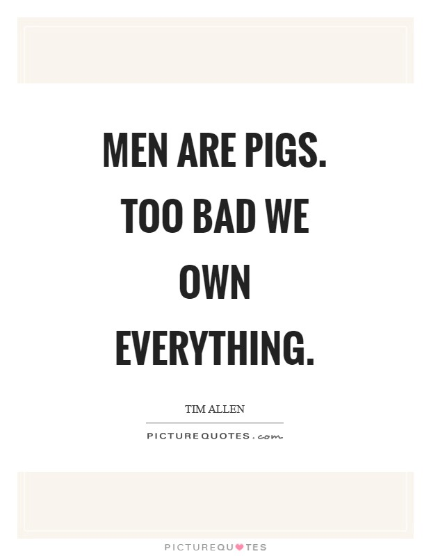Men are pigs. Too bad we own everything Picture Quote #1