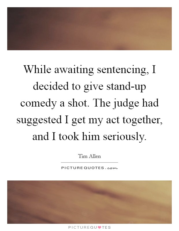 While awaiting sentencing, I decided to give stand-up comedy a shot. The judge had suggested I get my act together, and I took him seriously Picture Quote #1