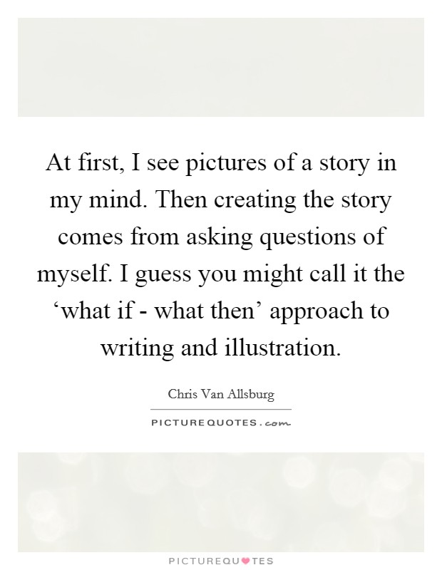 At first, I see pictures of a story in my mind. Then creating the story comes from asking questions of myself. I guess you might call it the 'what if - what then' approach to writing and illustration Picture Quote #1