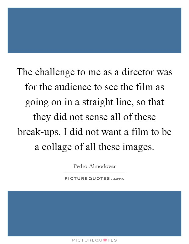 The challenge to me as a director was for the audience to see the film as going on in a straight line, so that they did not sense all of these break-ups. I did not want a film to be a collage of all these images Picture Quote #1