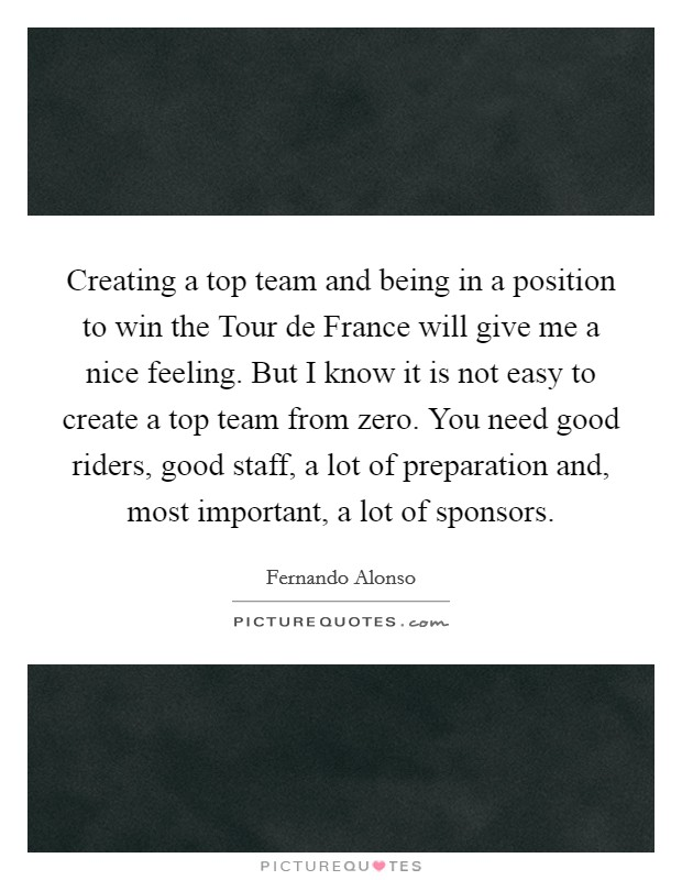 Creating a top team and being in a position to win the Tour de France will give me a nice feeling. But I know it is not easy to create a top team from zero. You need good riders, good staff, a lot of preparation and, most important, a lot of sponsors Picture Quote #1