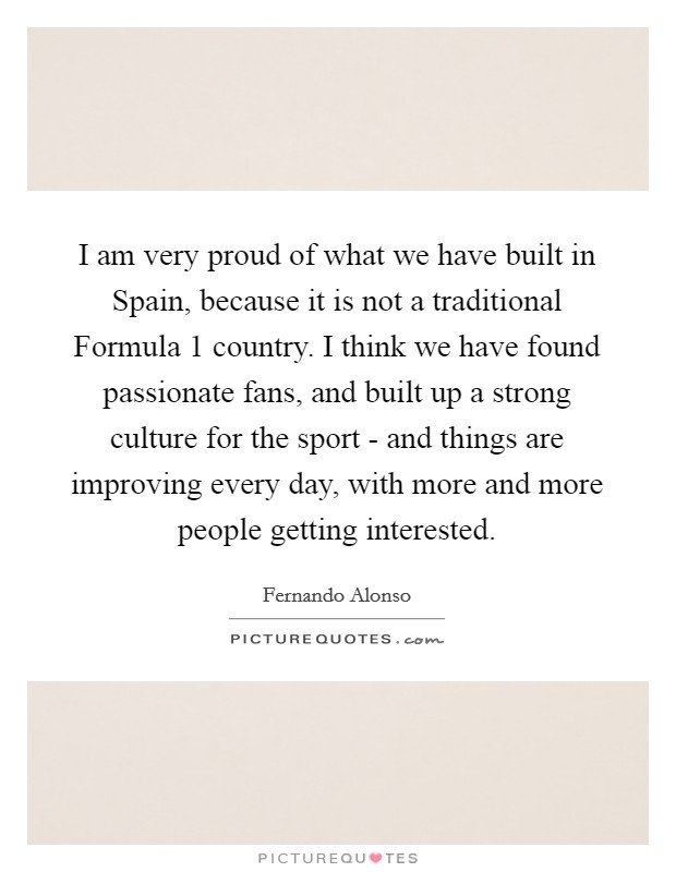 I am very proud of what we have built in Spain, because it is not a traditional Formula 1 country. I think we have found passionate fans, and built up a strong culture for the sport - and things are improving every day, with more and more people getting interested Picture Quote #1