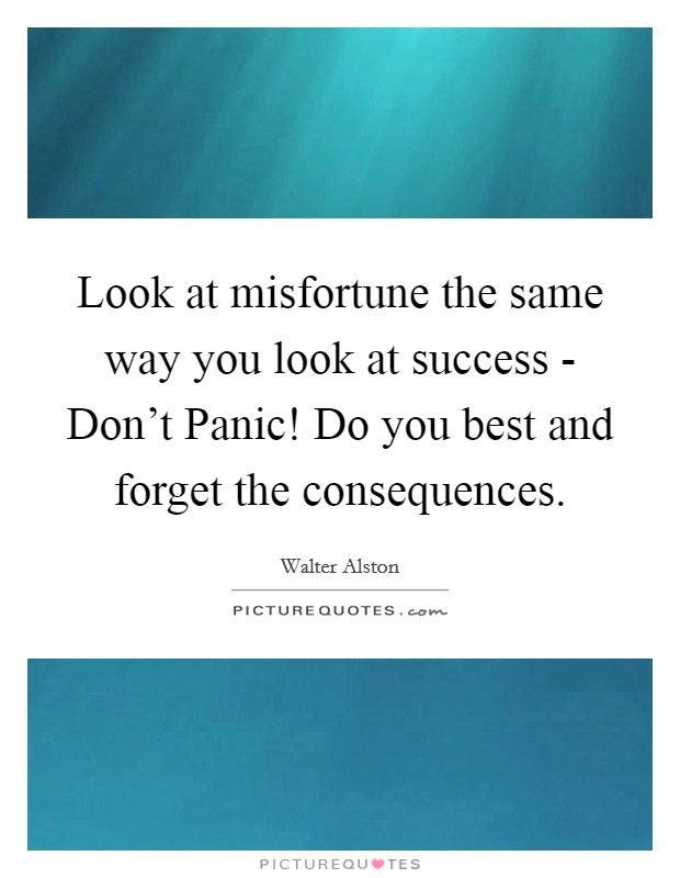 Look at misfortune the same way you look at success - Don't Panic! Do you best and forget the consequences Picture Quote #1