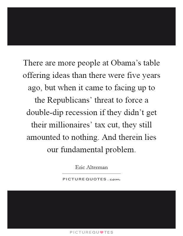 There are more people at Obama's table offering ideas than there were five years ago, but when it came to facing up to the Republicans' threat to force a double-dip recession if they didn't get their millionaires' tax cut, they still amounted to nothing. And therein lies our fundamental problem Picture Quote #1