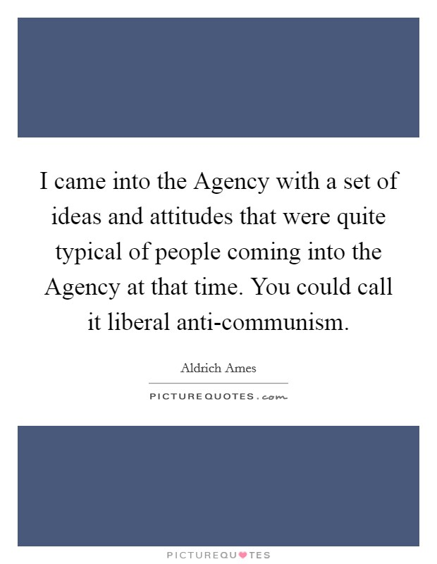 I came into the Agency with a set of ideas and attitudes that were quite typical of people coming into the Agency at that time. You could call it liberal anti-communism Picture Quote #1