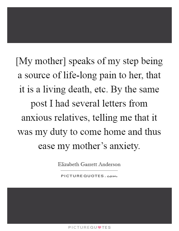[My mother] speaks of my step being a source of life-long pain to her, that it is a living death, etc. By the same post I had several letters from anxious relatives, telling me that it was my duty to come home and thus ease my mother's anxiety Picture Quote #1