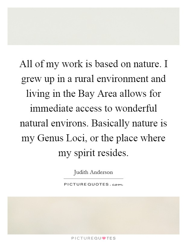 All of my work is based on nature. I grew up in a rural environment and living in the Bay Area allows for immediate access to wonderful natural environs. Basically nature is my Genus Loci, or the place where my spirit resides Picture Quote #1