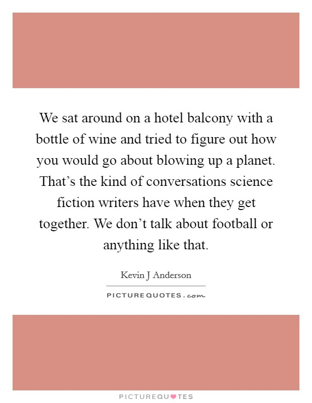 We sat around on a hotel balcony with a bottle of wine and tried to figure out how you would go about blowing up a planet. That's the kind of conversations science fiction writers have when they get together. We don't talk about football or anything like that Picture Quote #1