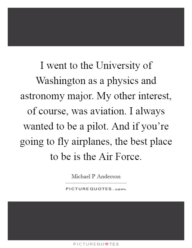 I went to the University of Washington as a physics and astronomy major. My other interest, of course, was aviation. I always wanted to be a pilot. And if you're going to fly airplanes, the best place to be is the Air Force Picture Quote #1