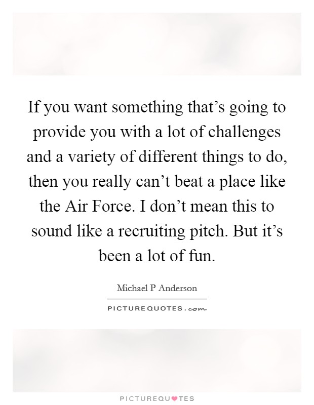 If you want something that's going to provide you with a lot of challenges and a variety of different things to do, then you really can't beat a place like the Air Force. I don't mean this to sound like a recruiting pitch. But it's been a lot of fun Picture Quote #1