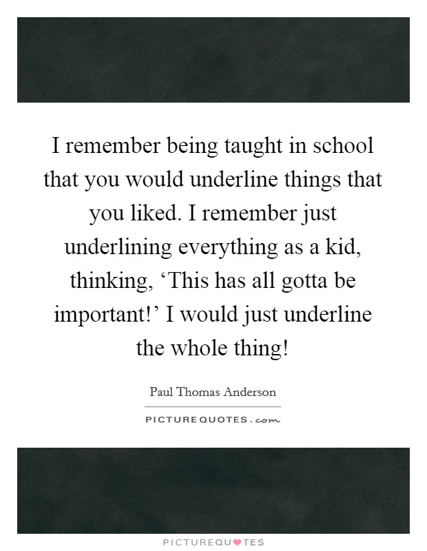 I remember being taught in school that you would underline things that you liked. I remember just underlining everything as a kid, thinking, 'This has all gotta be important!' I would just underline the whole thing! Picture Quote #1