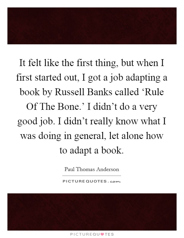 It felt like the first thing, but when I first started out, I got a job adapting a book by Russell Banks called 'Rule Of The Bone.' I didn't do a very good job. I didn't really know what I was doing in general, let alone how to adapt a book Picture Quote #1