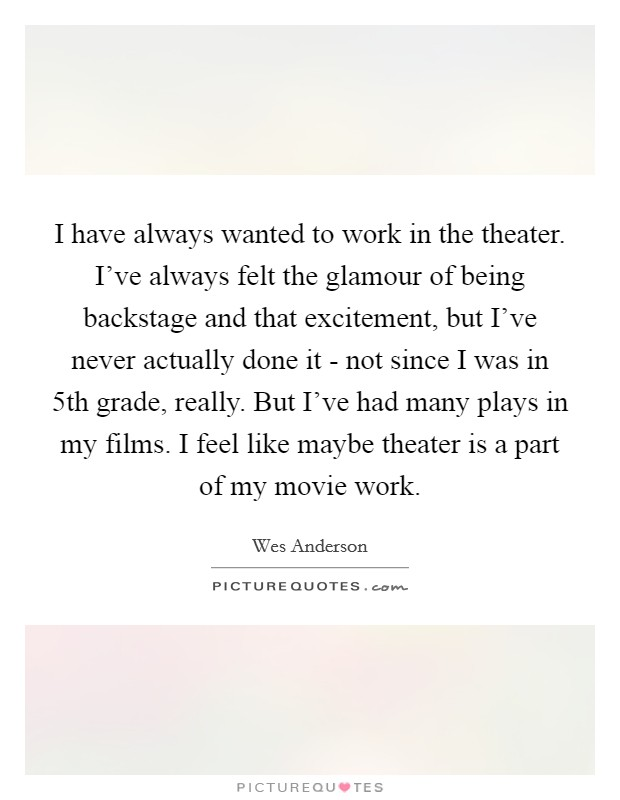 I have always wanted to work in the theater. I've always felt the glamour of being backstage and that excitement, but I've never actually done it - not since I was in 5th grade, really. But I've had many plays in my films. I feel like maybe theater is a part of my movie work Picture Quote #1