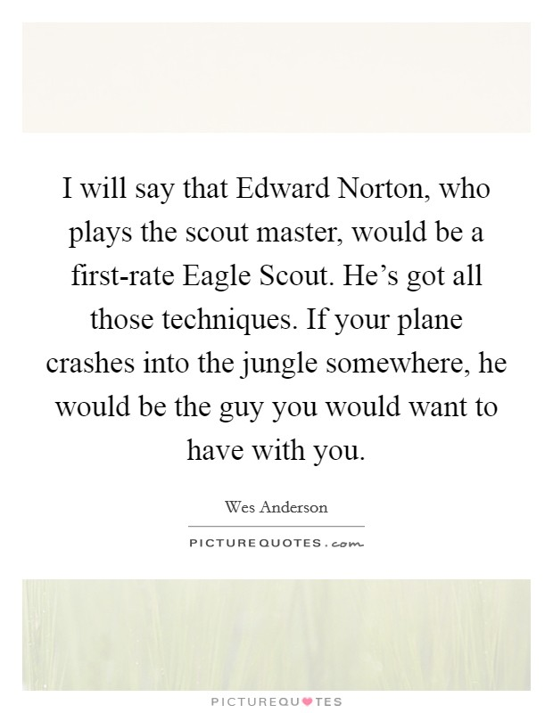 I will say that Edward Norton, who plays the scout master, would be a first-rate Eagle Scout. He's got all those techniques. If your plane crashes into the jungle somewhere, he would be the guy you would want to have with you Picture Quote #1