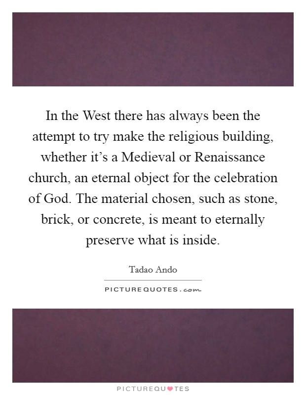 In the West there has always been the attempt to try make the religious building, whether it's a Medieval or Renaissance church, an eternal object for the celebration of God. The material chosen, such as stone, brick, or concrete, is meant to eternally preserve what is inside Picture Quote #1