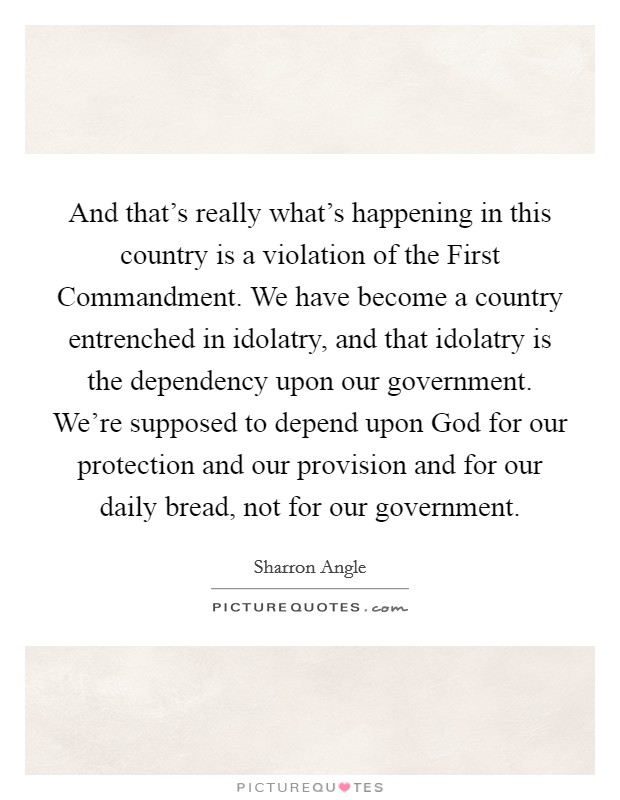 And that's really what's happening in this country is a violation of the First Commandment. We have become a country entrenched in idolatry, and that idolatry is the dependency upon our government. We're supposed to depend upon God for our protection and our provision and for our daily bread, not for our government Picture Quote #1